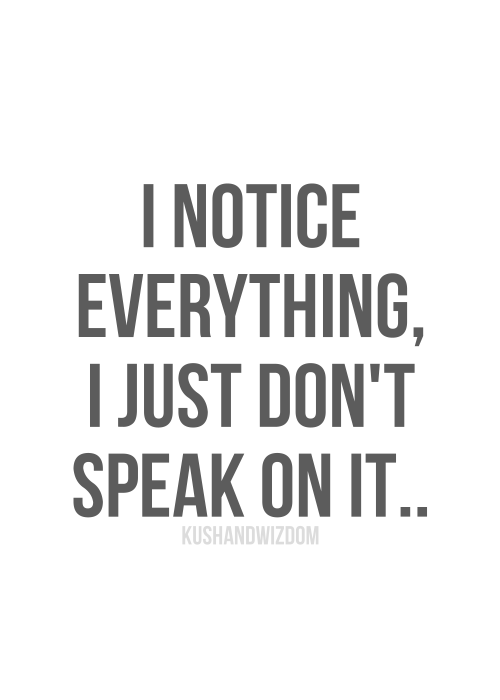 I Notice Everything I Just Dont Speak On It Unless The Other