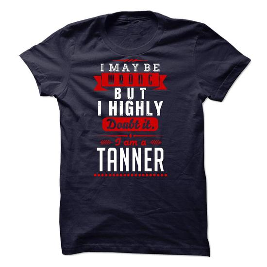 TANNER - I May Be Wrong But I highly i am TANNER #tee #T-Shirts