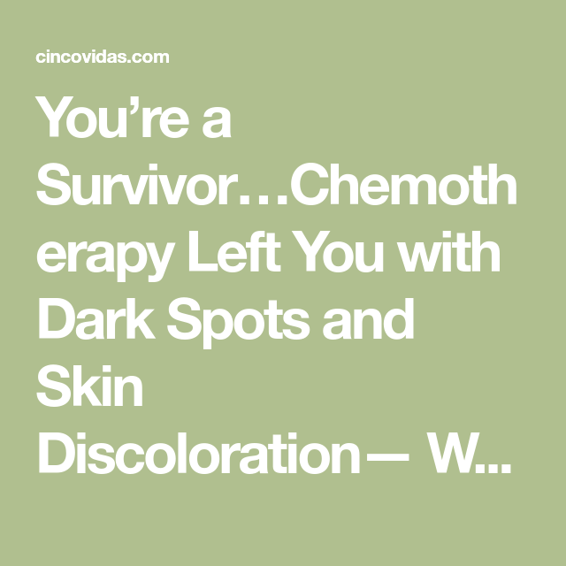 Youre A Survivorchemotherapy Left You With Dark Spots And Skin