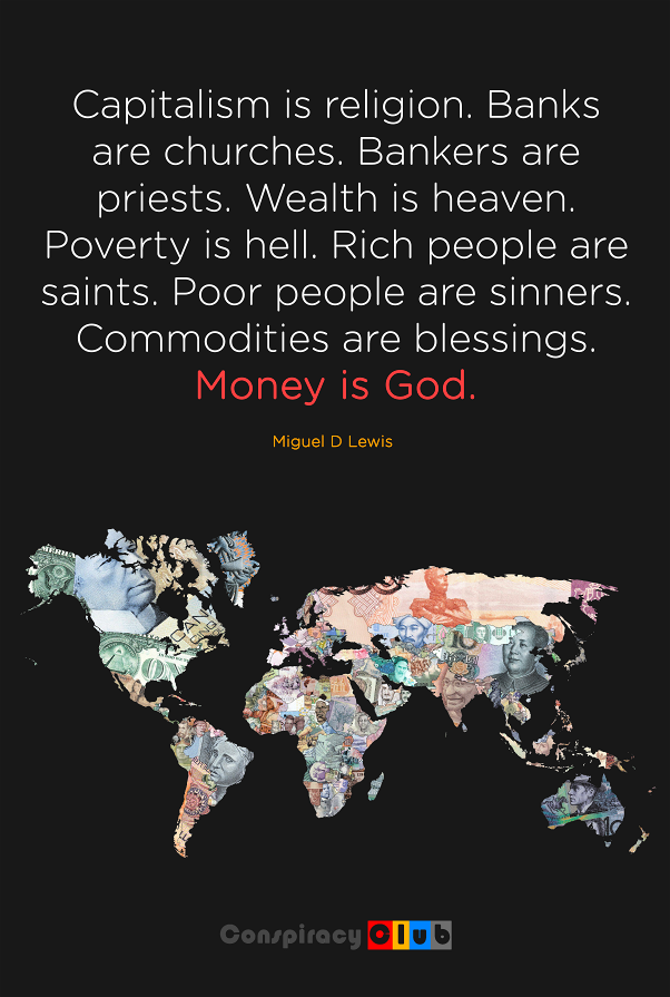 Capitalism is a religion. Banks are churches. Bankers are priests. Wealth is heaven. Poverty is hell. Rich people are saints. Poor people are sinners. Commodities are blessings. Money is God.