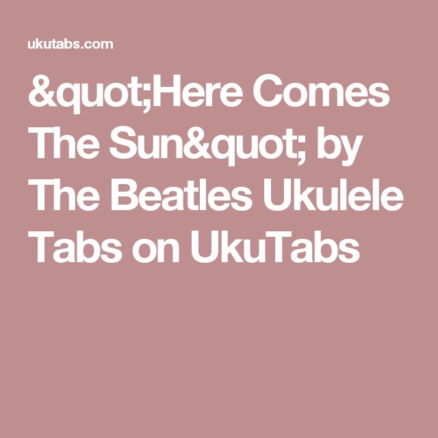Here Comes The Sun By The Beatles Ukulele Tabs On Ukutabs Uke