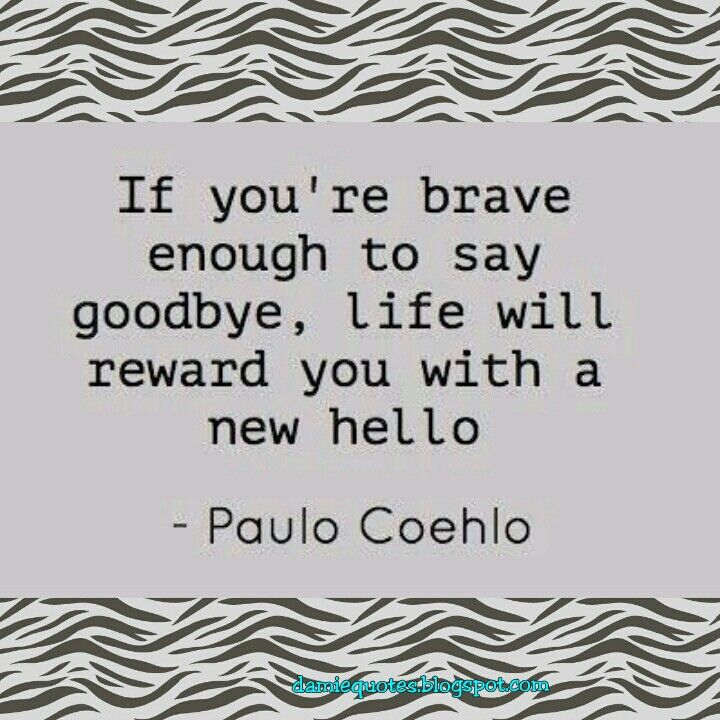 If you are brave enough to say goodbye, life will reward you with a new hello - Paulo Coehlo DamieQuotes