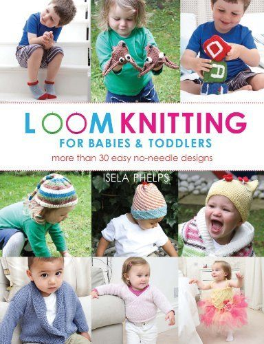 Loom Knitting for Babies & Toddlers: More Than 30 Easy No-Needle Designs by Isela Phelps, http://www.amazon.com/dp/1250025141/ref=cm_sw_r_pi_dp_u9w-qb01W1N19