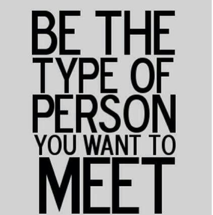 Sé el tipo de persona que te gustaría conocer