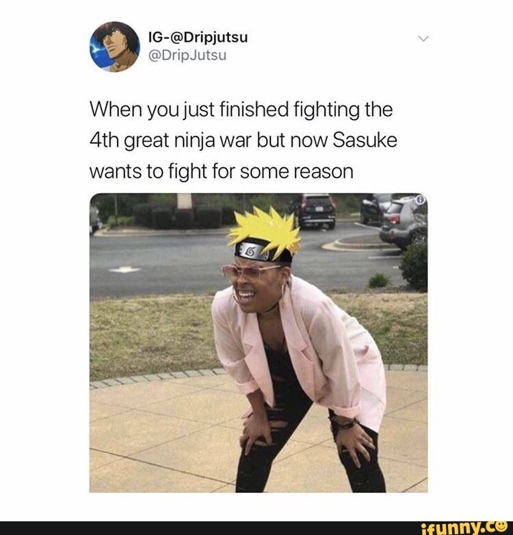 When You Just Finished Fighting The 4th Great Ninja War But Now Sasuke Wants To Fight For Some Reason Ifunny Funny Naruto Memes Naruto Funny Naruto