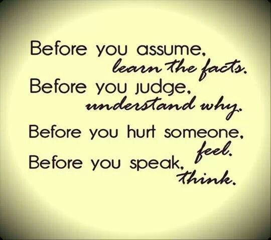 Before you assume, learn the facts Before you judge, understand - presume and assume