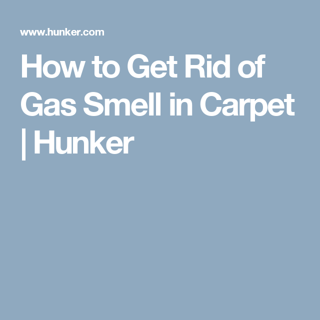 How To Get Rid Of Gas Smell In Carpet Hunker Getting Rid Of Gas How To Get Rid Gas