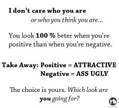 I don't care who you are or who you think you are... You look 100% better when you're positive than when you're negative. Take Away: Positive = ATTRACTE Negative = ASS UGLY