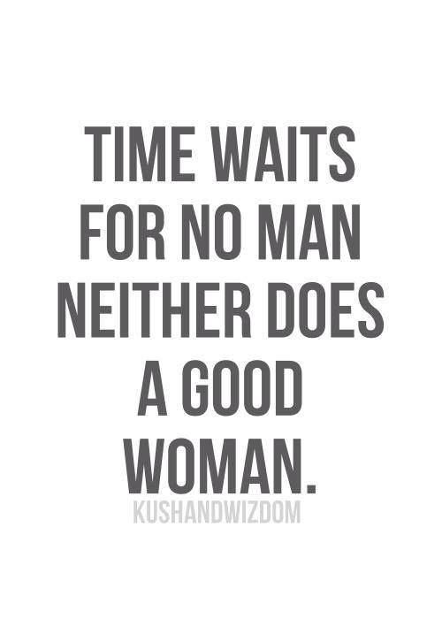 Time waits for no man neither does a good woman