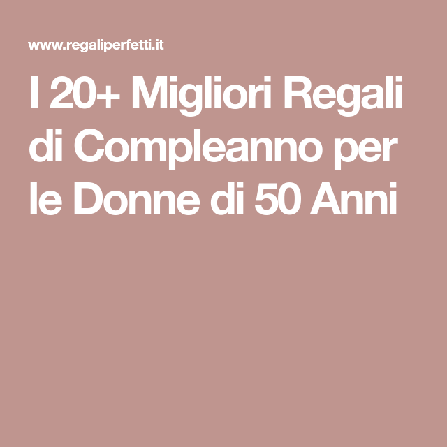 50 Anni Compleanno Mamma Regalo.Regalo 50 Anni I 20 Migliori Regali Di Compleanno Per Le Donne