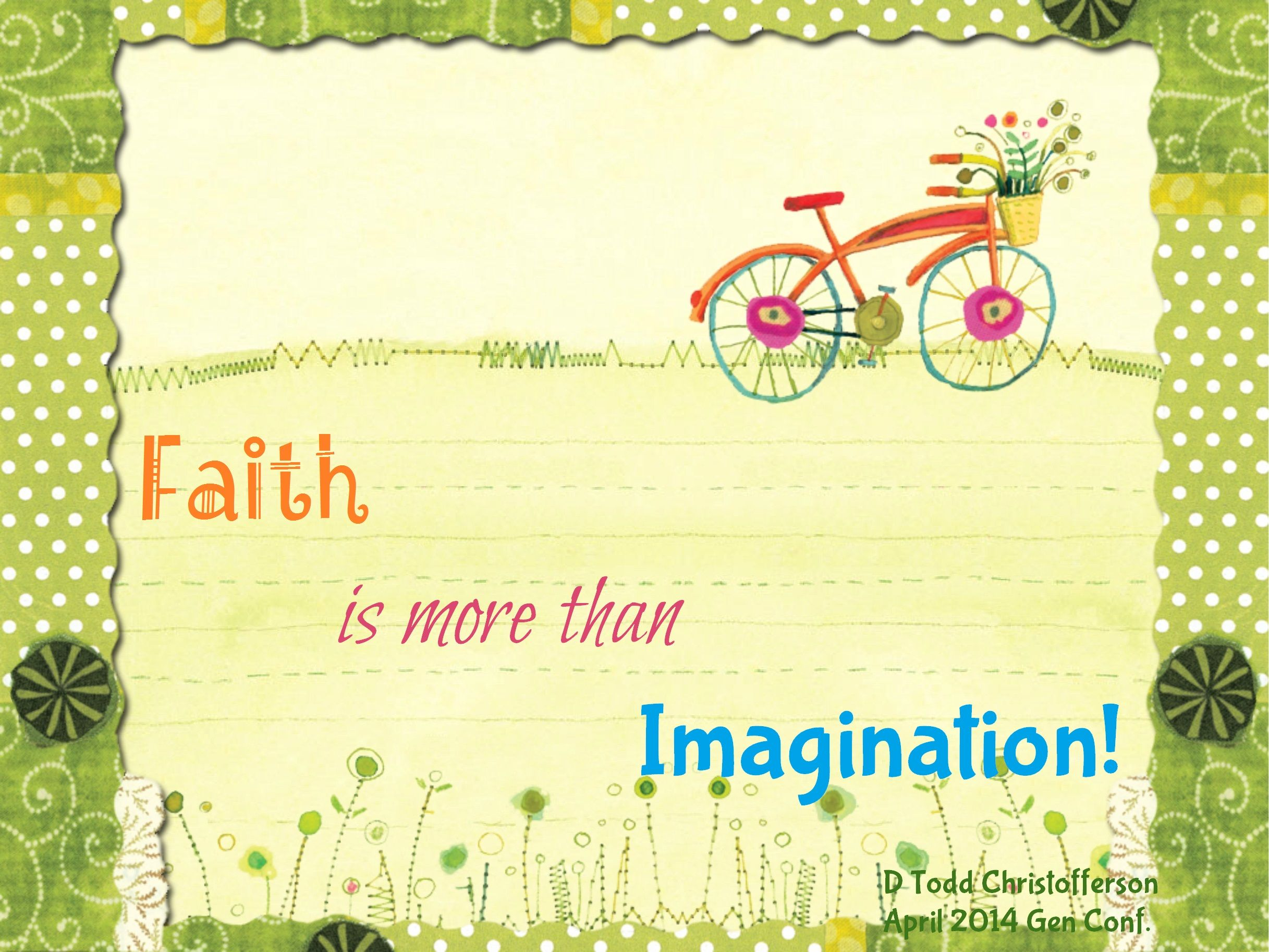 Faith is more than imagination.  D Todd Christofferson