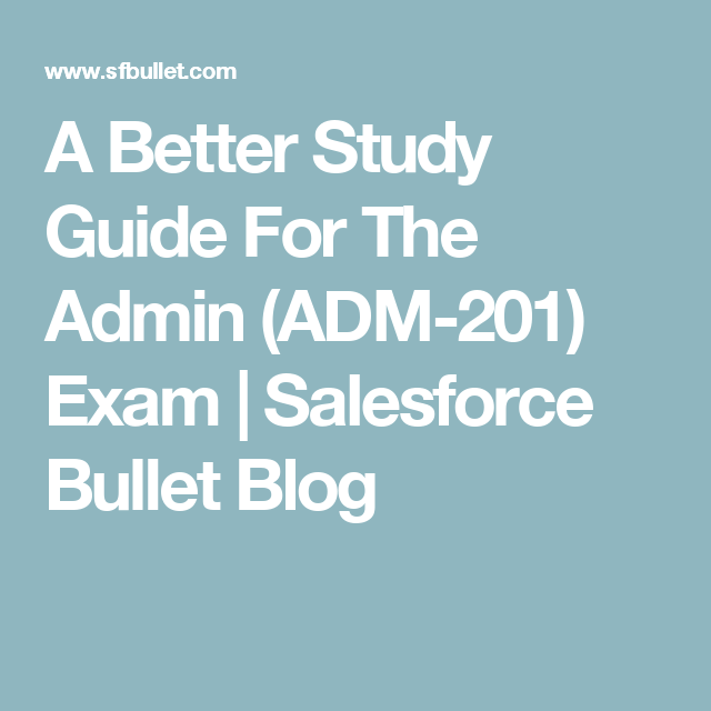 A Better Study Guide For The Admin Adm 201 Exam Salesforce