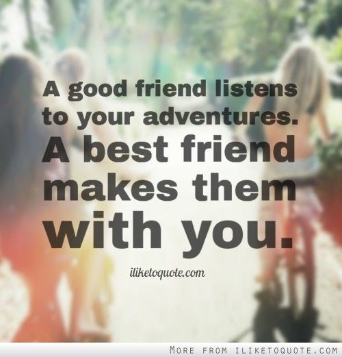 A good friend listens to your adventures. A best friend makes them