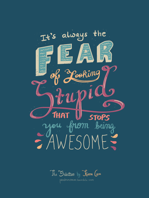 The Selection Quotes It's Always The Fear Of Looking Stupid That Stops You From Being