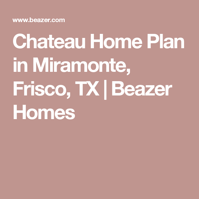 Chateau Home Plan In Miramonte Frisco Tx Beazer Homes