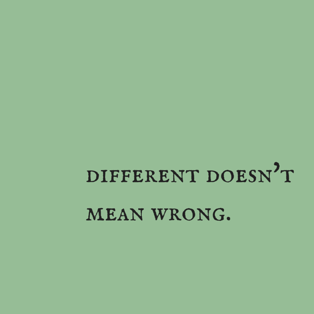 Different doesn't mean wrong. click on this image to see the biggest selection of life-tips and quotes!