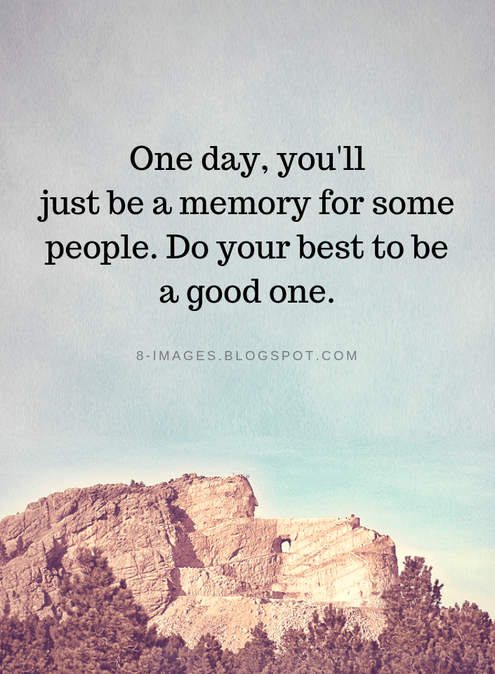 Memories Quotes One Day You Ll Just Be A Memory For Some People Do Your Best To Be A Good One Memories Quotes Good Memories Quotes Words Quotes