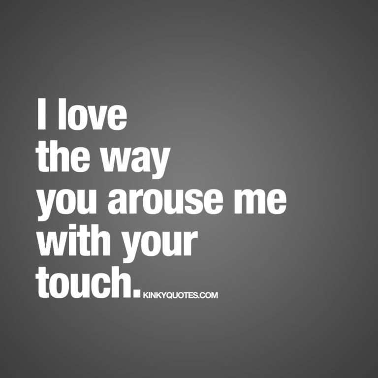 I Love The Way You Arouse Me With Your Touch Sweet Nothings