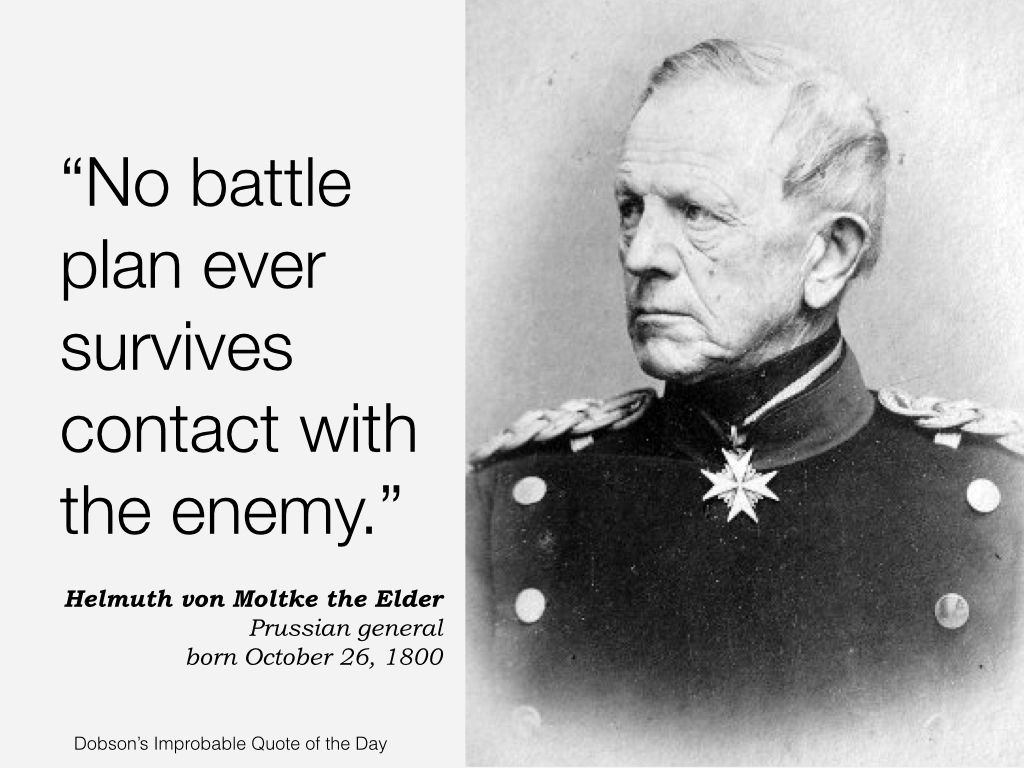 "No battle plan ever survives contact with the enemy."" Helmuth von ..."