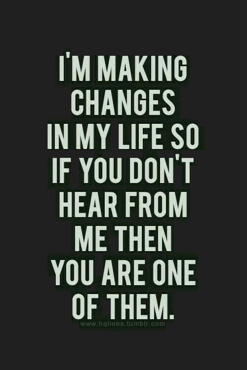 I M Making Changes In My Life So If You Don T Hear From Me Then You Are One Of Them Good Morning Friend Love Yourself Quotes Great Quotes Good Morning Friends