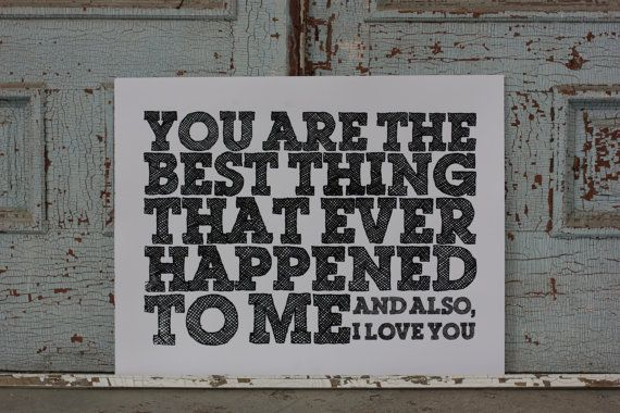 You are the best thing that ever happened to me - and also, I love you - hand pulled screen print Poster - 22x28 - Black on White