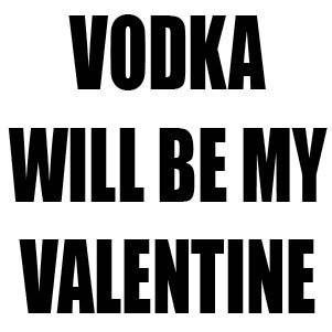 Vodka Will Be My Valentine Valentines Quotes Funny Funny Valentines Day Quotes Valentine S Day Quotes