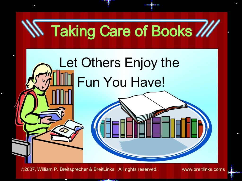 taking-care-of-library-books by William  Breitsprecher via Slideshare    It is important to show students how to care for books continually. This slide share has good points to teach your students. Take the time to train your students and your library books will be well handled.
