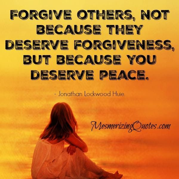 Forgive Others Not Because They Deserve Forgiveness A Ponderisms
