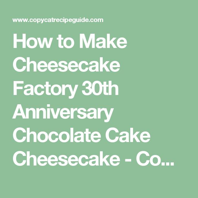 how to make cheesecake factory 30th anniversary chocolate cake cheesecake copycat recipe guide