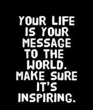 A tua vida é a tua mensagem para o mundo. Certifica-te de que é inspiradora!