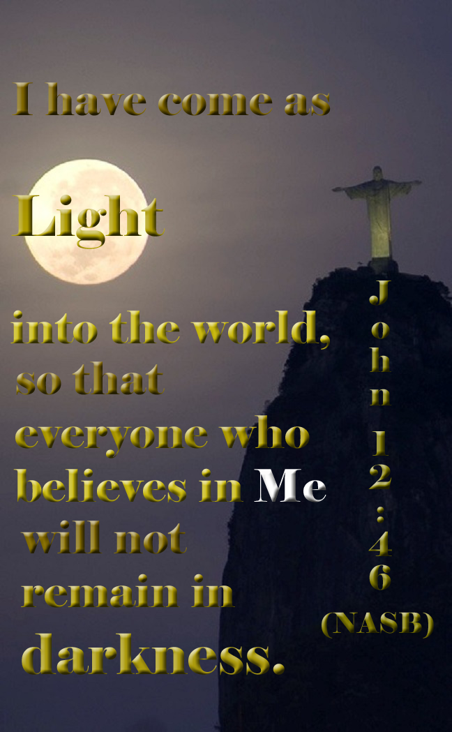John 1:46 (NASB) - I have come as Light into the world, so that everyone who believes in Me will not remain in darkness.