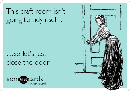 This craft room isn't going to tidy itself… …so let's just  close the door