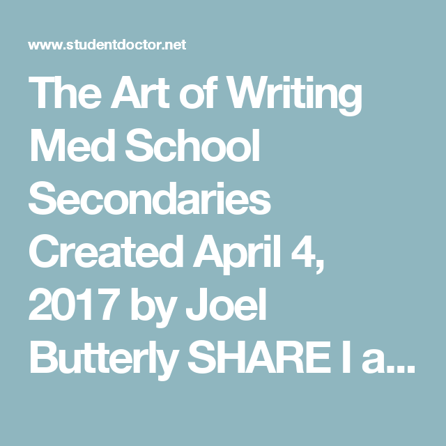 The Art of Writing Med School Secondaries Created April 4, 2017 by Joel Butterly  SHARE I always think of secondaries as the real meat of the med school application process. For many schools, the AMCAS merely functions as a screening process, allowing them to weed out candidates who are clearly unqualified or do not meet their admissions criteria. Thus, your secondary applications will often serve as the critical factor in determining whether you are offered an interview, and ultimately, whe...