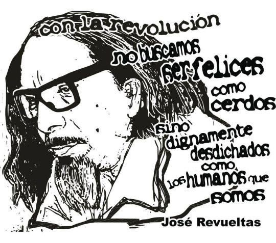 """"""" Con la revolución no buscamos ser felices como cerdos, sino dignamente desdichados como los humanos que somos.""""  José Revueltas."""