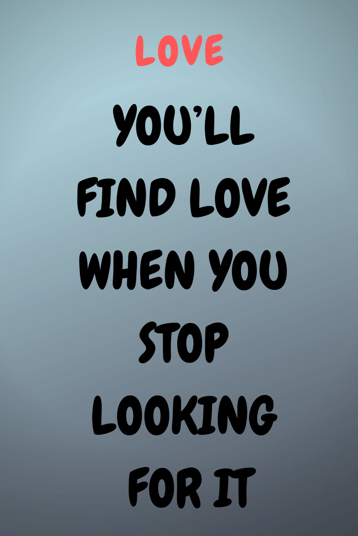 You Ll Find Love When You Stop Looking For It Flaming Catalog Stop Looking For Love Love Quotes For Boyfriend Love Quotes For Him