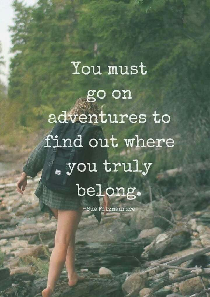 You must go on adventures to find out where you truly