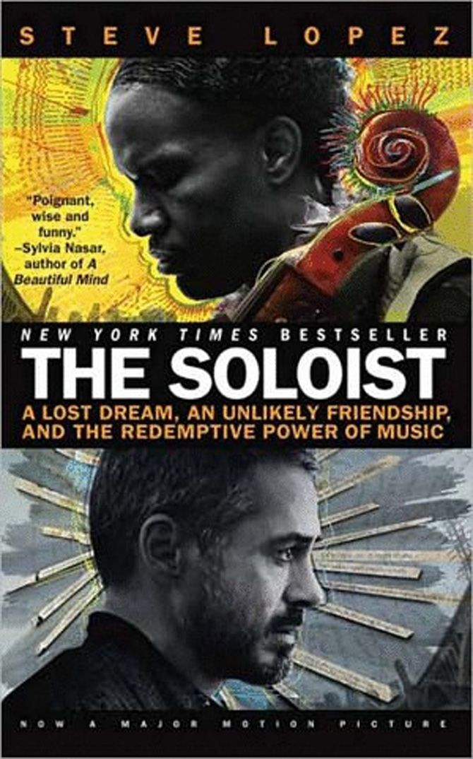 THE SOLOIST paperback - A Lost Dream, an Unlikely Friendship, and the Redemptive Power of Music by Steve Lopez.  A homeless, ex-Julliard musician battles mental illness through the power of music.