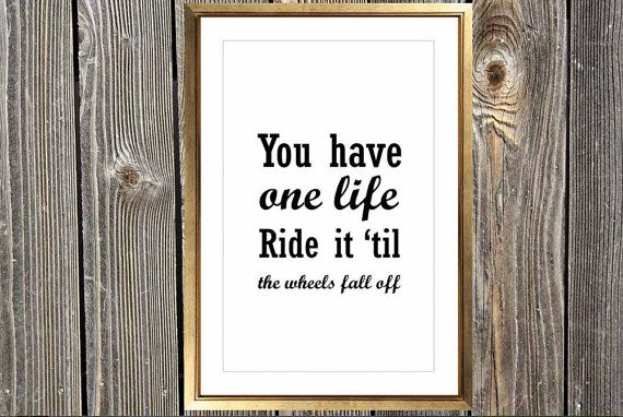 You have one life. Ride it 'til the wheels fall off. Custom home decor art print. A sassy, fun saying to hang on your walls.