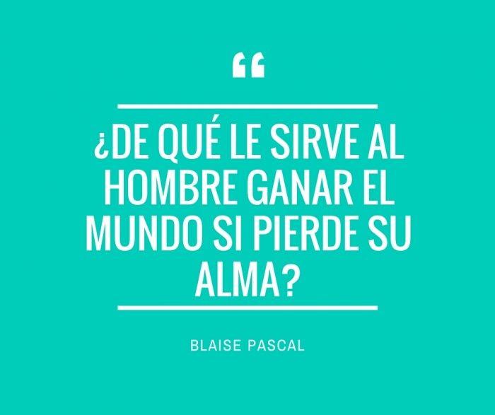 Blaise Pascal. ¿De que le sirve al hombre ganar el mundo
