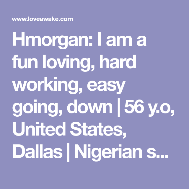 Hmorgan: I am a fun loving, hard working, easy going, down |