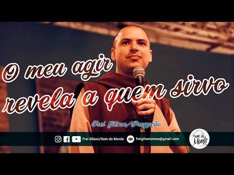 Frei Gilson/Pregação O MEU AGIR REVELA A QUEM SIRVO