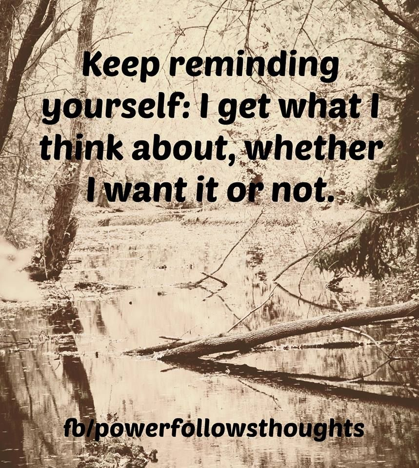 Keep reminding yourself: I get what I think about, whether I want it or not. Comments comments