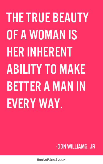 The true beauty of a woman is her inherent ability to make ...