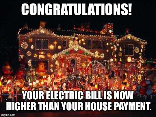 Congratulations Your Electricbill Is Now Higher Than Your Housepayment Letsgetwordy Christma Funny Merry Christmas Memes Christmas Humor Christmas Memes