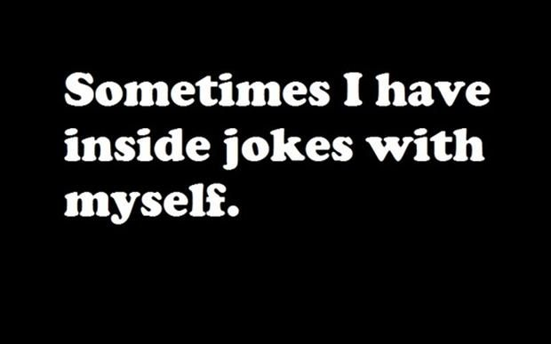 funny quotes, sometimes I have inside jokes with myself