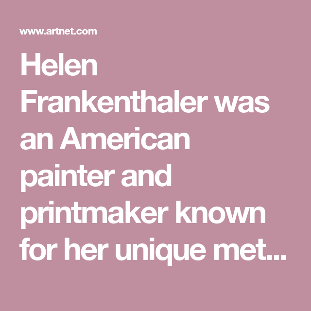 Helen Frankenthalerwas an American painter and printmaker known for her unique method of staining