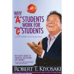 """Why """"A"""" Students Work for """"C"""" Students and Why """"B"""" Students Work for the Government: Dad's Guide to Financial Education for Parents: Amazon.ca: Robert T. Kiyosaki: Books"""