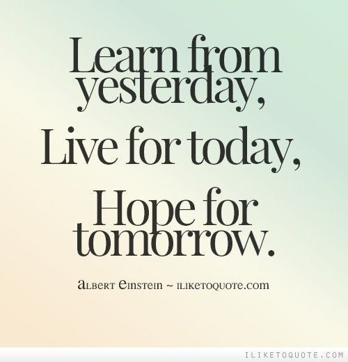 Learn From Yesterday Live For Today Hope For Tomorrow Albert