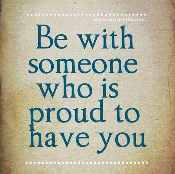 Be With Someone Who Is Proud To Have You All Quotes Love Image