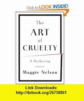 The Art of Cruelty A Reckoning (9780393072150) Maggie Nelson , ISBN-10: 0393072150  , ISBN-13: 978-0393072150 ,  , tutorials , pdf , ebook , torrent , downloads , rapidshare , filesonic , hotfile , megaupload , fileserve